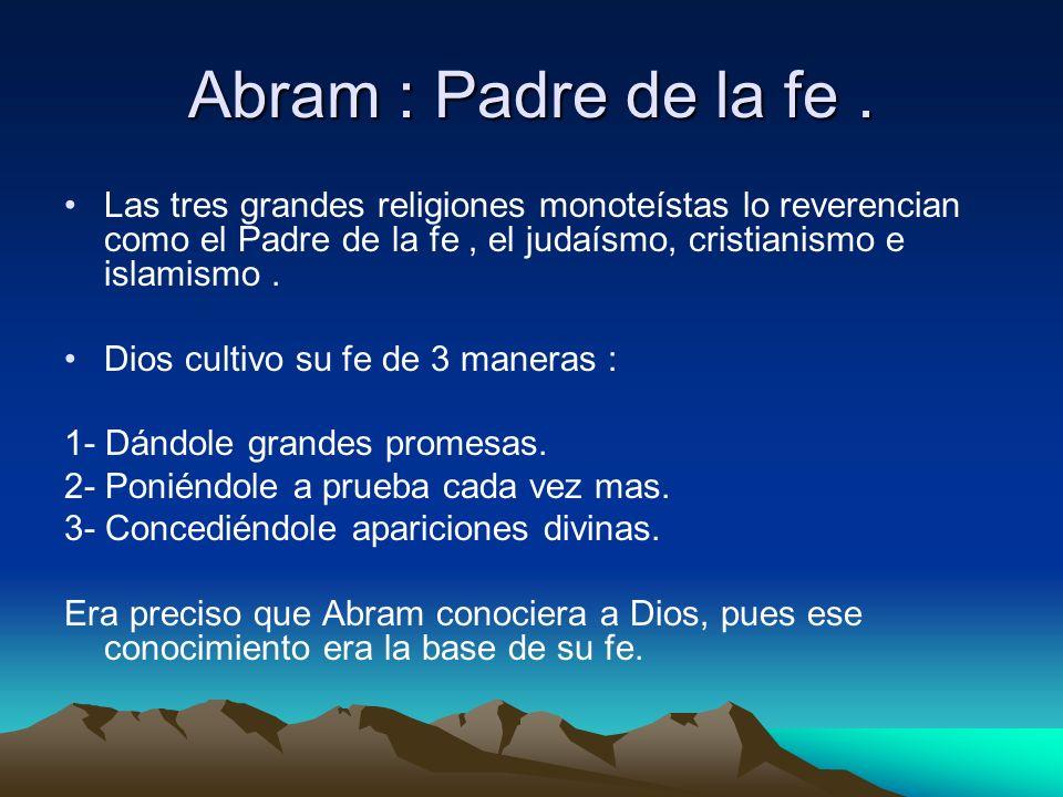 Abram : Padre de la fe .Las tres grandes religiones monoteístas lo reverencian como el Padre de la fe , el judaísmo, cristianismo e islamismo .
