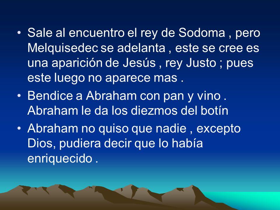 Sale al encuentro el rey de Sodoma , pero Melquisedec se adelanta , este se cree es una aparición de Jesús , rey Justo ; pues este luego no aparece mas .