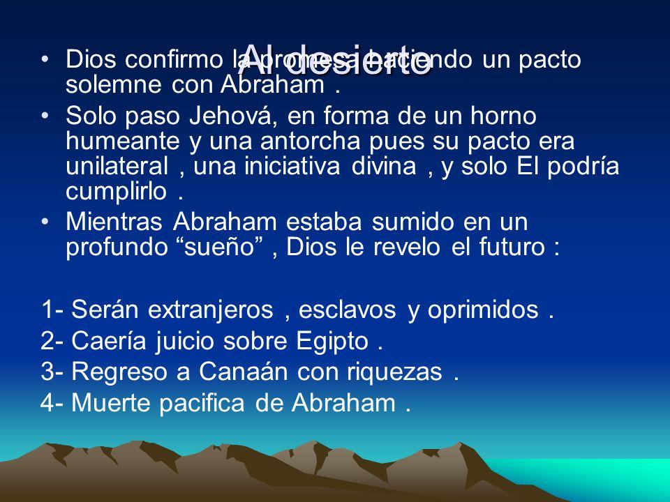 Al desiertoDios confirmo la promesa haciendo un pacto solemne con Abraham .