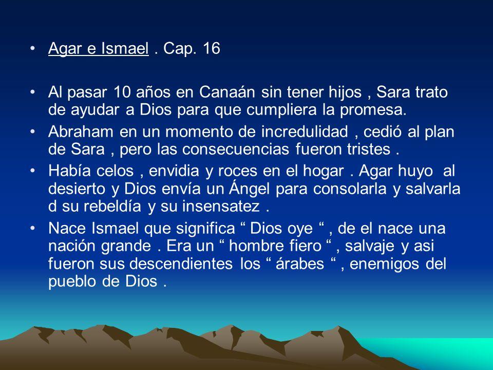 Agar e Ismael . Cap. 16Al pasar 10 años en Canaán sin tener hijos , Sara trato de ayudar a Dios para que cumpliera la promesa.