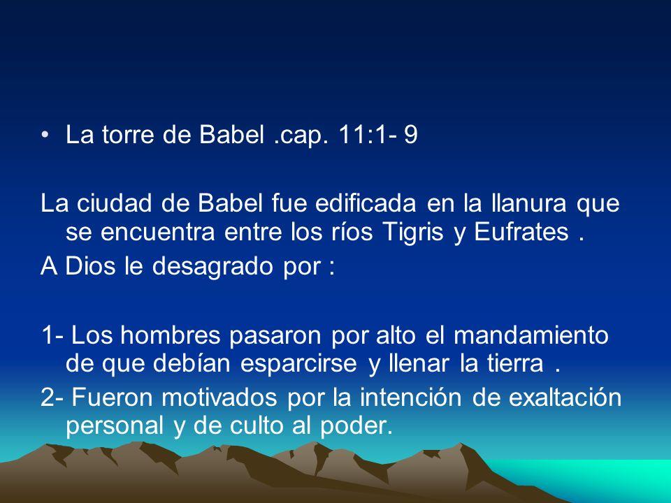 La torre de Babel .cap. 11:1- 9La ciudad de Babel fue edificada en la llanura que se encuentra entre los ríos Tigris y Eufrates .