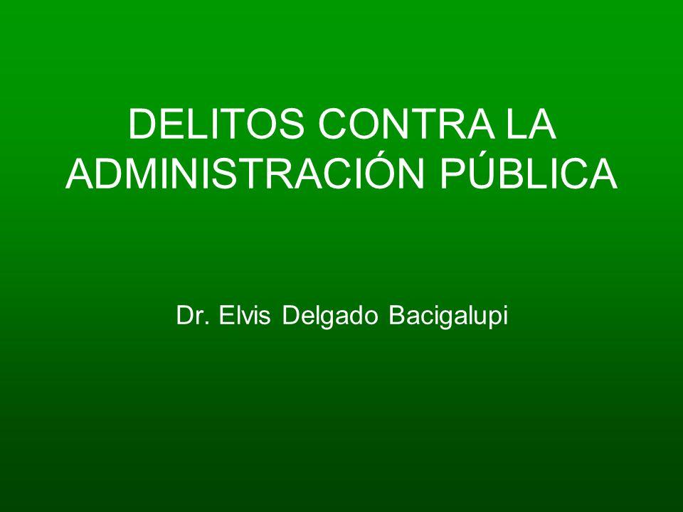 DELITOS CONTRA LA ADMINISTRACIÓN PÚBLICA Dr. Elvis Delgado Bacigalupi