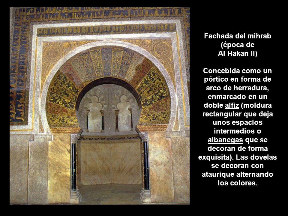 Fachada del mihrab (época de Al Hakan II) Concebida como un pórtico en forma de arco de herradura, enmarcado en un doble alfiz (moldura rectangular que deja unos espacios intermedios o albanegas que se decoran de forma exquisita).