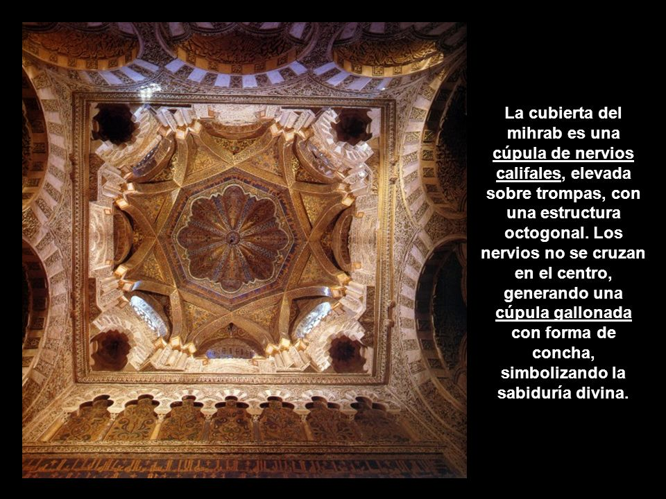 La cubierta del mihrab es una cúpula de nervios califales, elevada sobre trompas, con una estructura octogonal.