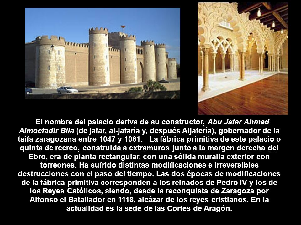 El nombre del palacio deriva de su constructor, Abu Jafar Ahmed Almoctadir Bilá (de jafar, al-jafaría y, después Aljafería), gobernador de la taifa zaragozana entre 1047 y 1081.