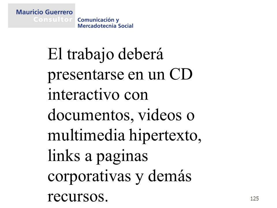 El trabajo deberá presentarse en un CD interactivo con documentos, videos o multimedia hipertexto, links a paginas corporativas y demás recursos.