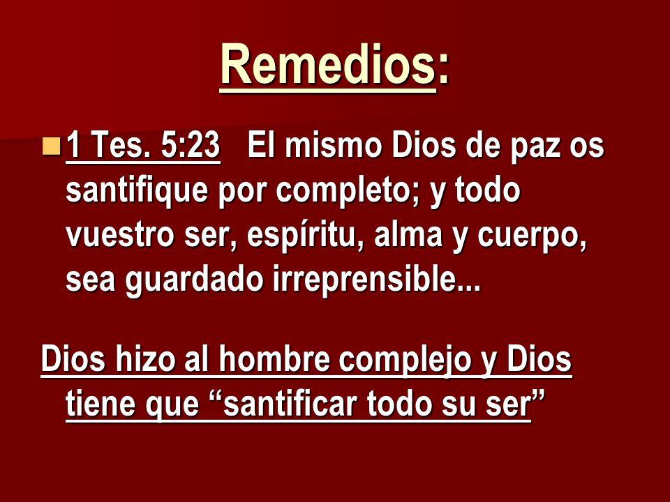 Remedios: 1 Tes. 5:23 El mismo Dios de paz os santifique por completo; y todo vuestro ser, espíritu, alma y cuerpo, sea guardado irreprensible...