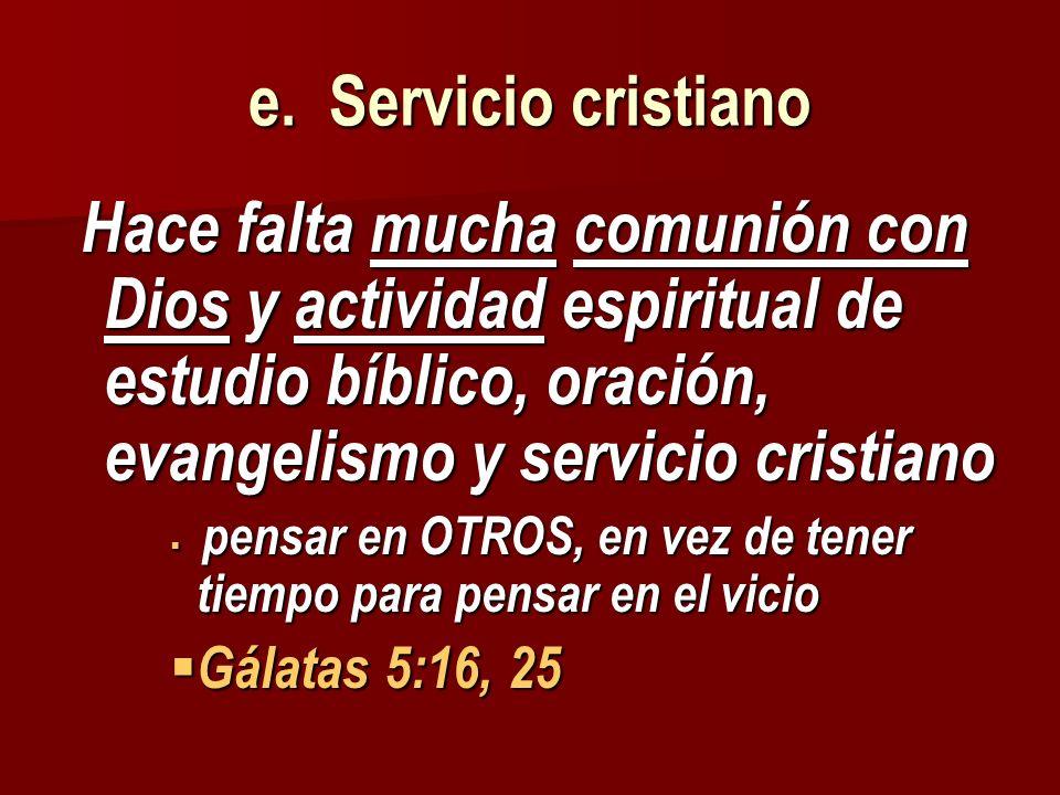 e. Servicio cristiano Hace falta mucha comunión con Dios y actividad espiritual de estudio bíblico, oración, evangelismo y servicio cristiano.