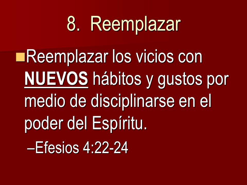 8. Reemplazar Reemplazar los vicios con NUEVOS hábitos y gustos por medio de disciplinarse en el poder del Espíritu.