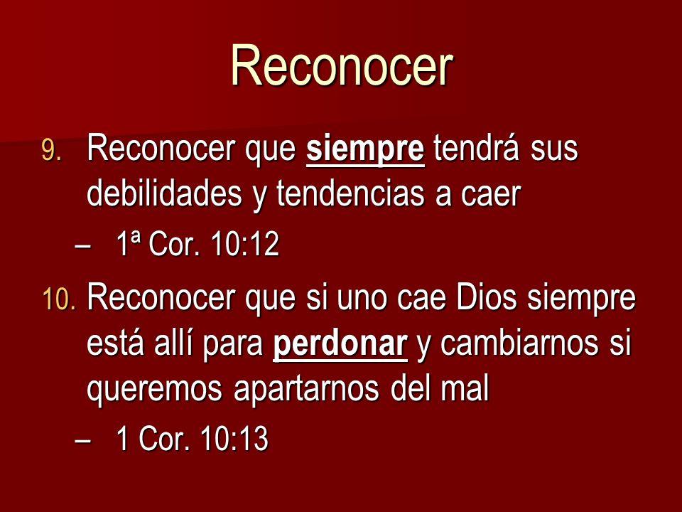 Reconocer Reconocer que siempre tendrá sus debilidades y tendencias a caer. 1ª Cor. 10:12.