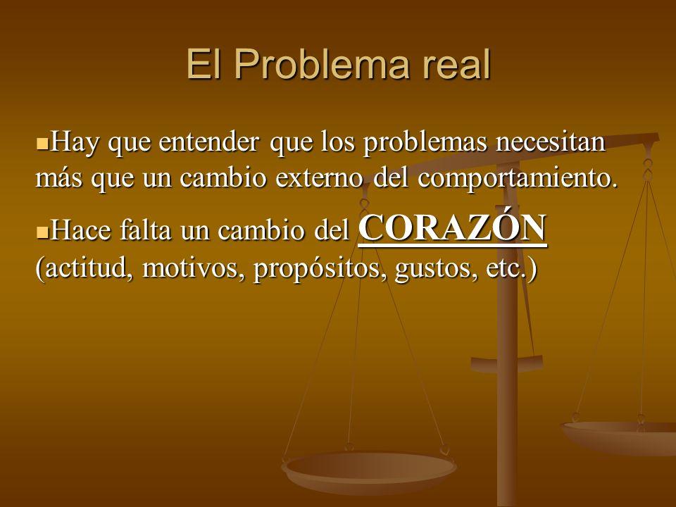 El Problema real Hay que entender que los problemas necesitan más que un cambio externo del comportamiento.