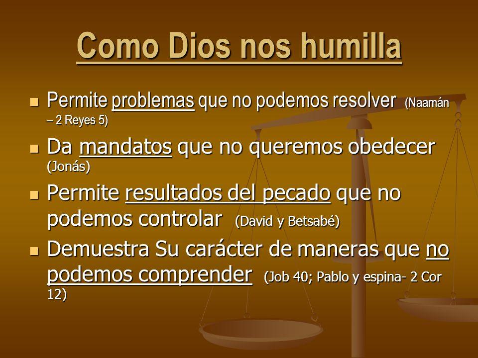 Como Dios nos humilla Permite problemas que no podemos resolver (Naamán – 2 Reyes 5) Da mandatos que no queremos obedecer (Jonás)
