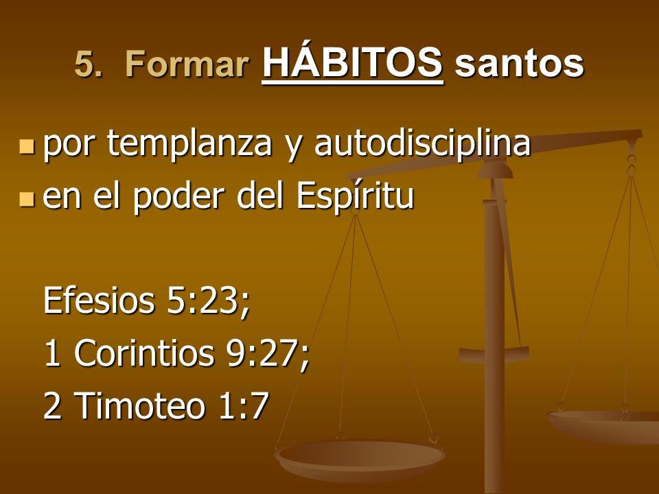5. Formar HÁBITOS santospor templanza y autodisciplina. en el poder del Espíritu. Efesios 5:23; 1 Corintios 9:27;