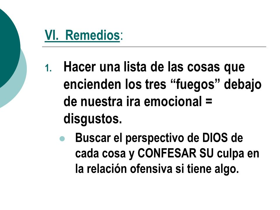 VI. Remedios: Hacer una lista de las cosas que encienden los tres fuegos debajo de nuestra ira emocional = disgustos.
