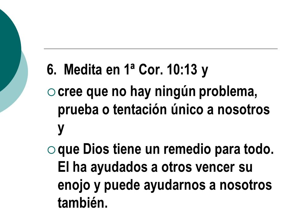 6. Medita en 1ª Cor. 10:13 ycree que no hay ningún problema, prueba o tentación único a nosotros y.