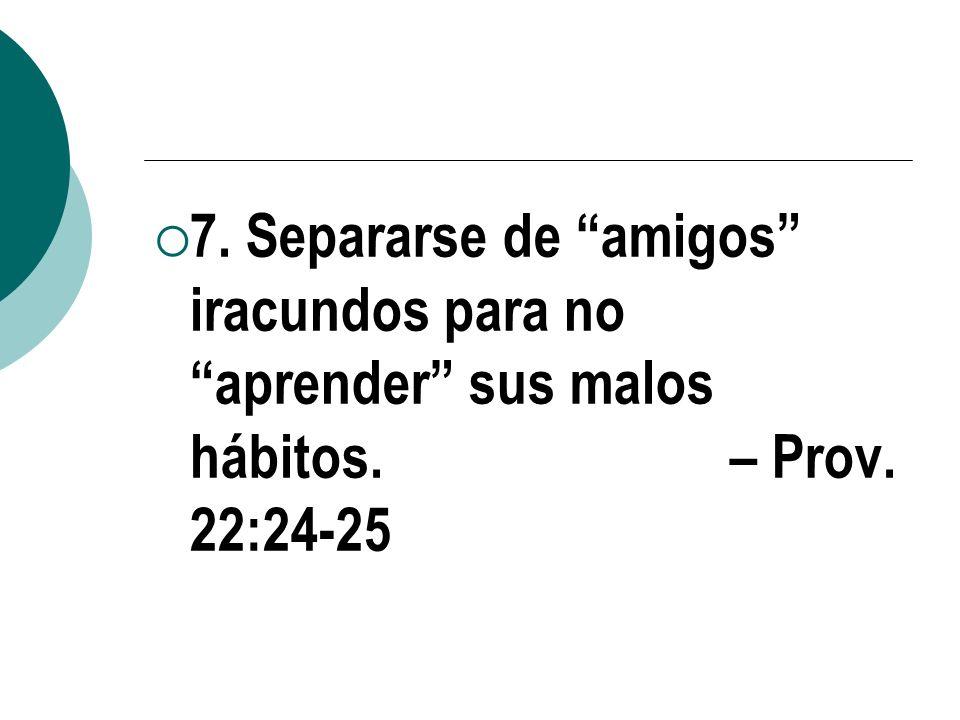 7. Separarse de amigos iracundos para no aprender sus malos hábitos. – Prov. 22:24-25