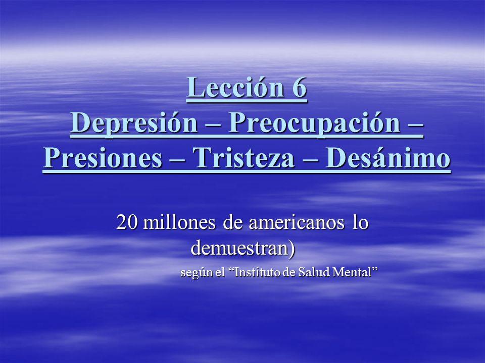 Lección 6 Depresión – Preocupación – Presiones – Tristeza – Desánimo