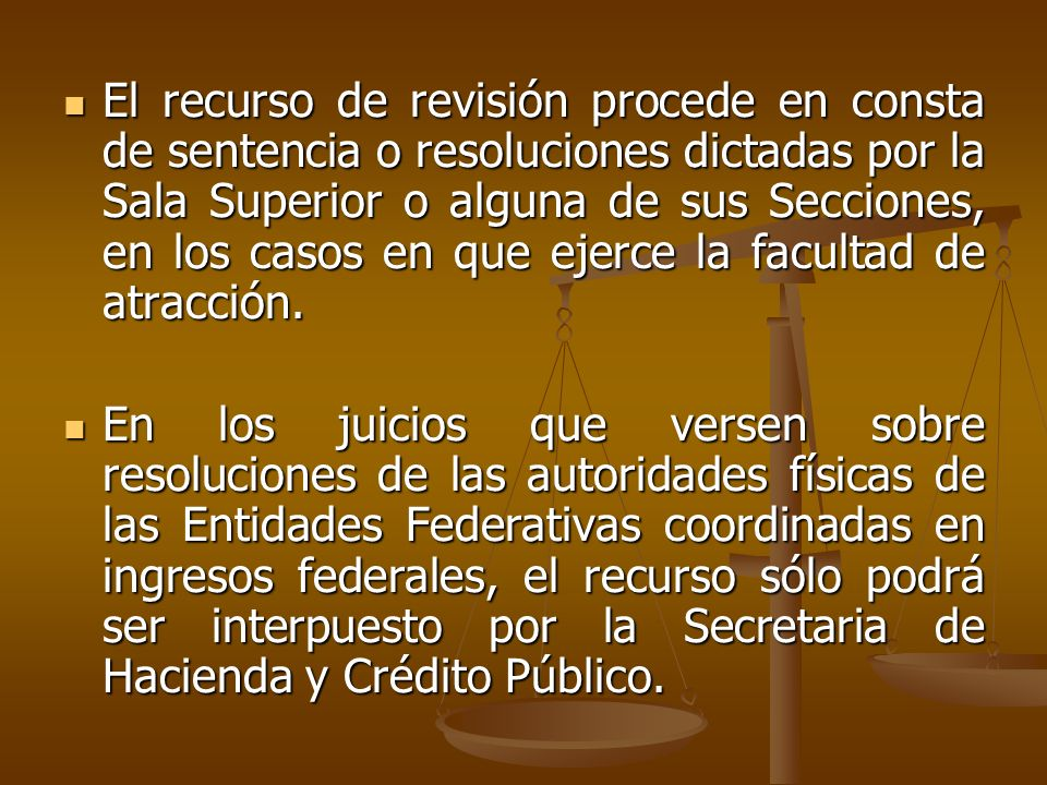 El recurso de revisión procede en consta de sentencia o resoluciones dictadas por la Sala Superior o alguna de sus Secciones, en los casos en que ejerce la facultad de atracción.