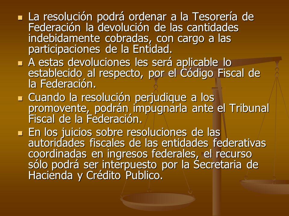 La resolución podrá ordenar a la Tesorería de Federación la devolución de las cantidades indebidamente cobradas, con cargo a las participaciones de la Entidad.
