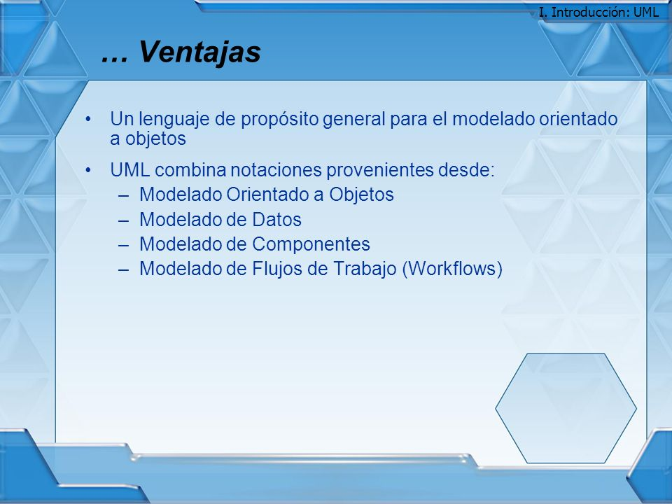 I. Introducción: UML … Ventajas. Un lenguaje de propósito general para el modelado orientado a objetos.