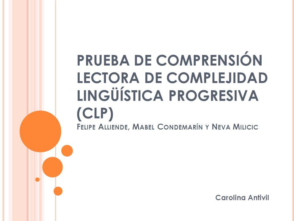 PRUEBA DE COMPRENSIÓN LECTORA DE COMPLEJIDAD LINGÜÍSTICA PROGRESIVA (CLP) Felipe Alliende, Mabel Condemarín y Neva Milicic