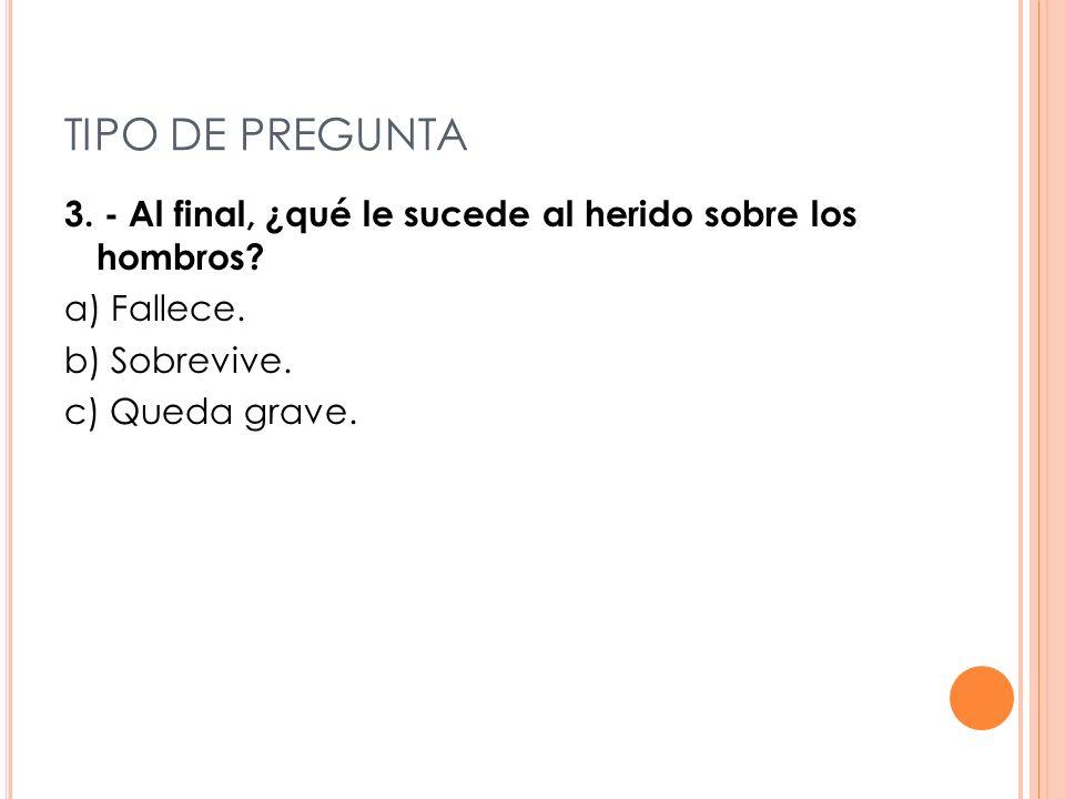 TIPO DE PREGUNTA 3. - Al final, ¿qué le sucede al herido sobre los hombros a) Fallece. b) Sobrevive.