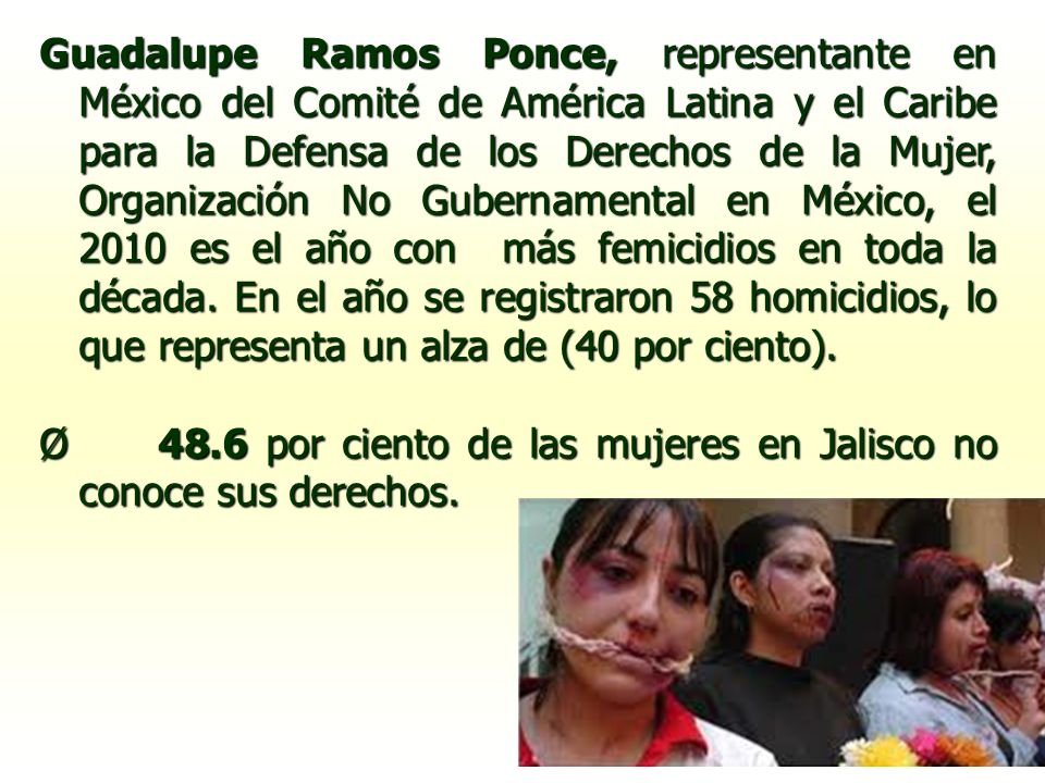 Guadalupe Ramos Ponce, representante en México del Comité de América Latina y el Caribe para la Defensa de los Derechos de la Mujer, Organización No Gubernamental en México, el 2010 es el año con más femicidios en toda la década. En el año se registraron 58 homicidios, lo que representa un alza de (40 por ciento).