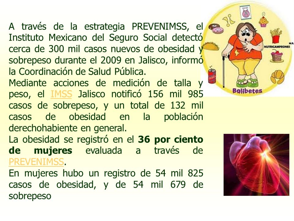 A través de la estrategia PREVENIMSS, el Instituto Mexicano del Seguro Social detectó cerca de 300 mil casos nuevos de obesidad y sobrepeso durante el 2009 en Jalisco, informó la Coordinación de Salud Pública.