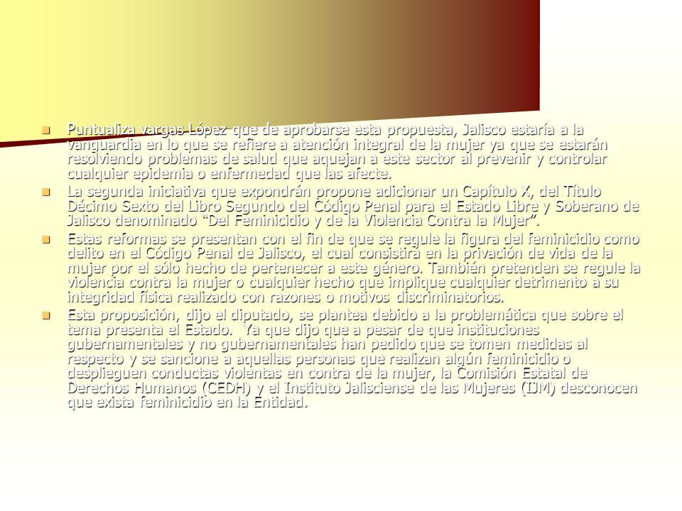 Puntualiza vargas López que de aprobarse esta propuesta, Jalisco estaría a la vanguardia en lo que se refiere a atención integral de la mujer ya que se estarán resolviendo problemas de salud que aquejan a este sector al prevenir y controlar cualquier epidemia o enfermedad que las afecte.