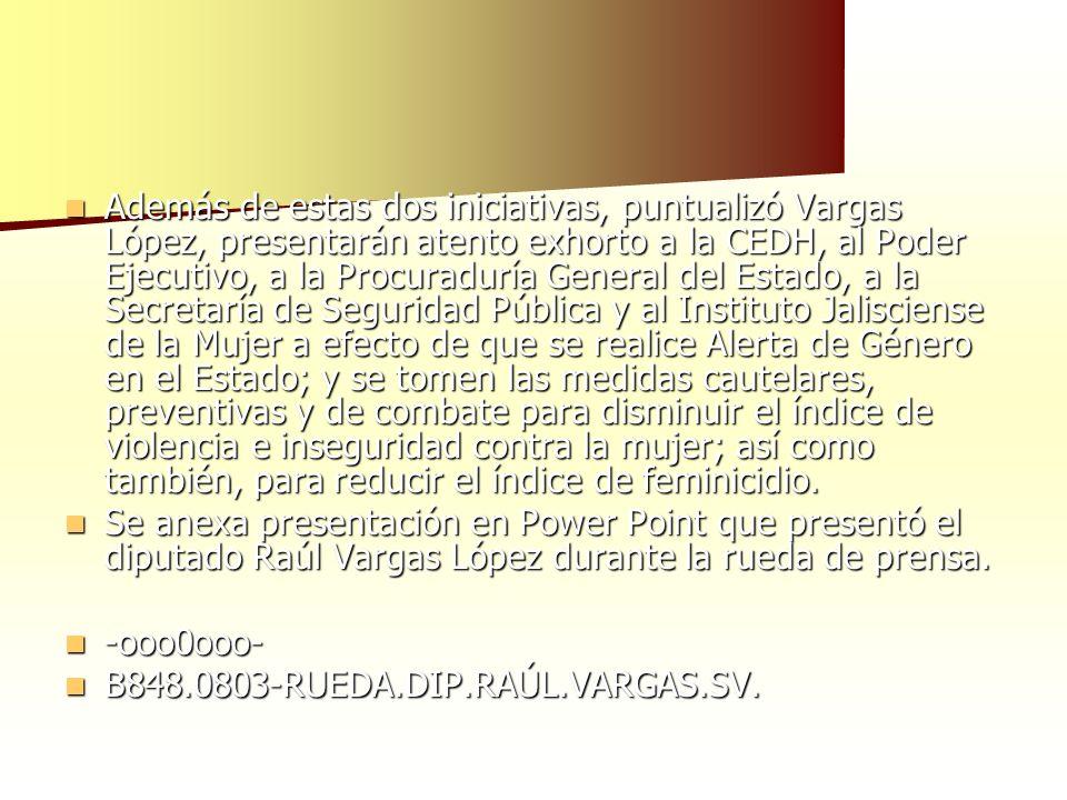 Además de estas dos iniciativas, puntualizó Vargas López, presentarán atento exhorto a la CEDH, al Poder Ejecutivo, a la Procuraduría General del Estado, a la Secretaría de Seguridad Pública y al Instituto Jalisciense de la Mujer a efecto de que se realice Alerta de Género en el Estado; y se tomen las medidas cautelares, preventivas y de combate para disminuir el índice de violencia e inseguridad contra la mujer; así como también, para reducir el índice de feminicidio.