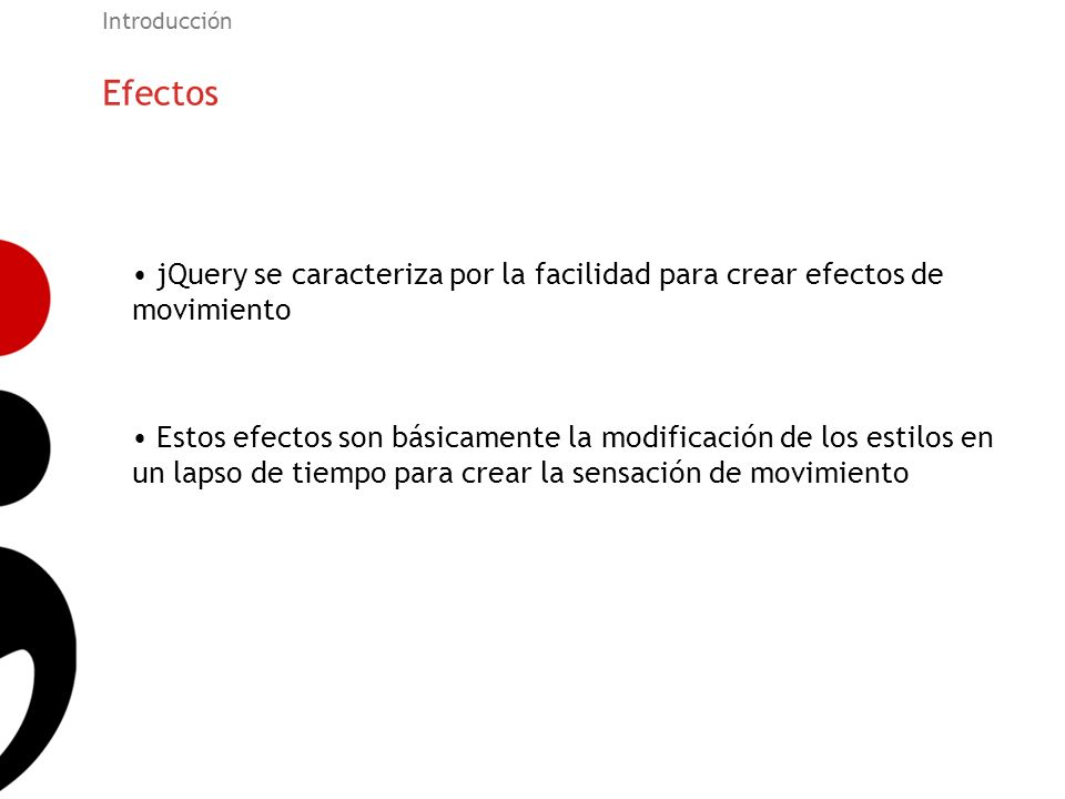 Introducción Efectos. jQuery se caracteriza por la facilidad para crear efectos de movimiento.