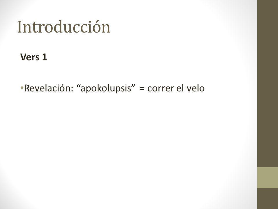 Introducción Vers 1 Revelación: apokolupsis = correr el velo