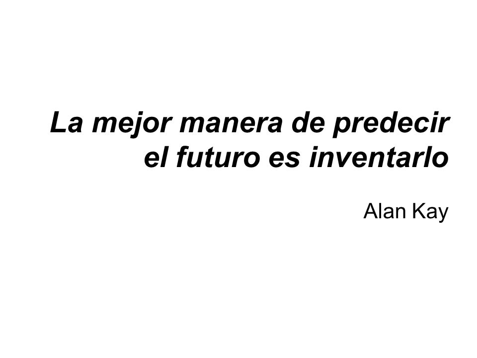 La mejor manera de predecir el futuro es inventarlo Alan Kay