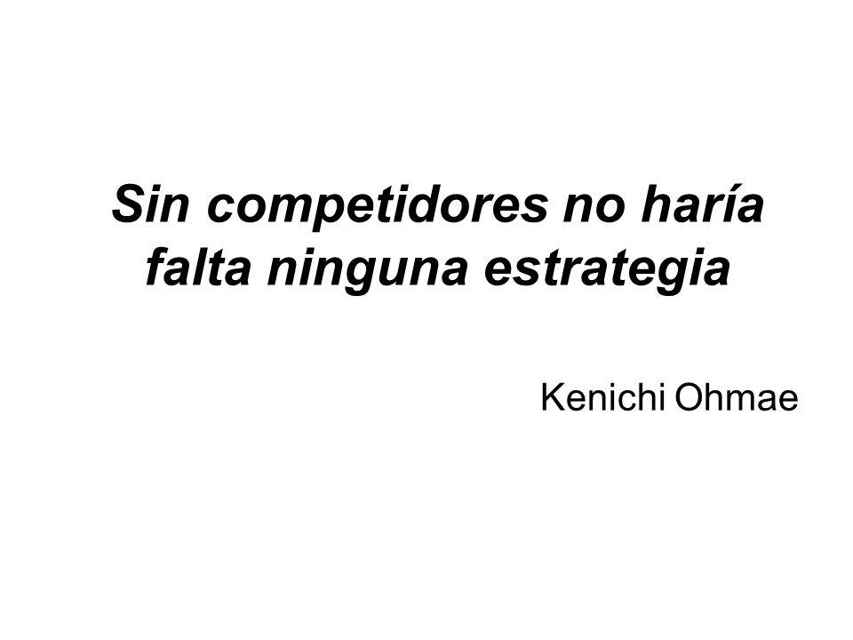 Sin competidores no haría falta ninguna estrategia Kenichi Ohmae