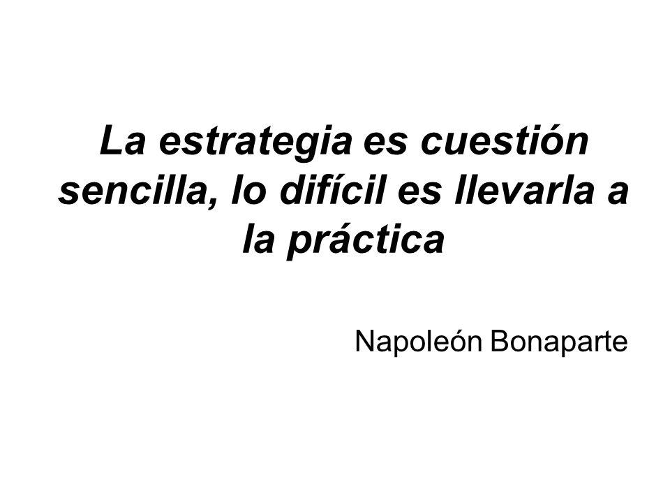La estrategia es cuestión sencilla, lo difícil es llevarla a la práctica Napoleón Bonaparte