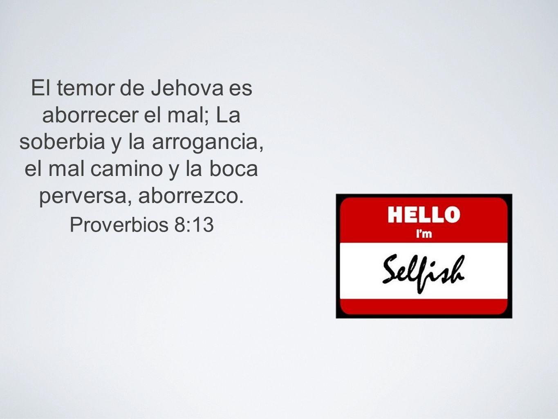 El temor de Jehova es aborrecer el mal; La soberbia y la arrogancia, el mal camino y la boca perversa, aborrezco.