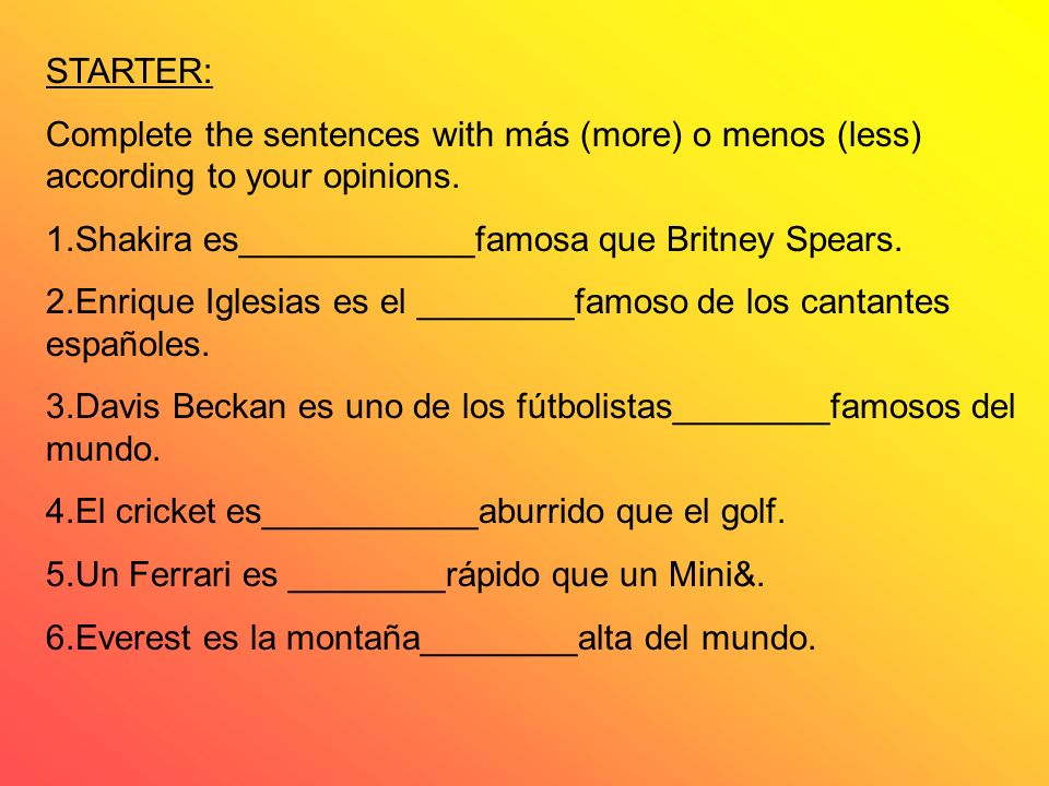 STARTER: Complete the sentences with más (more) o menos (less) according to your opinions. 1.Shakira es____________famosa que Britney Spears.