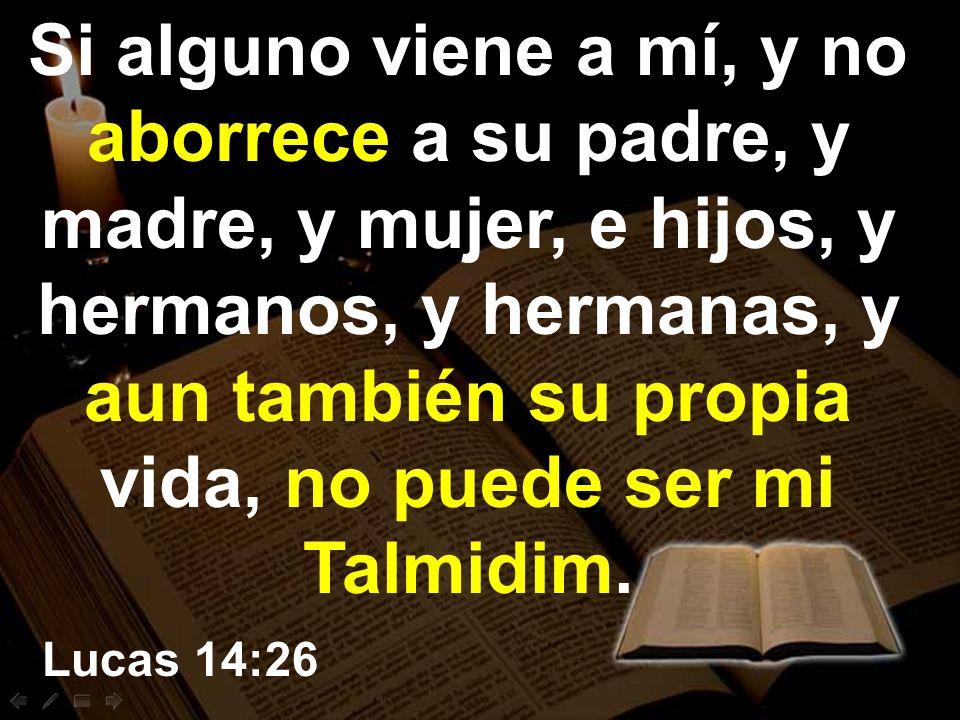 Si alguno viene a mí, y no aborrece a su padre, y madre, y mujer, e hijos, y hermanos, y hermanas, y aun también su propia vida, no puede ser mi Talmidim.