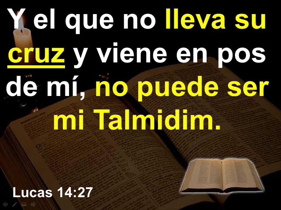 Y el que no lleva su cruz y viene en pos de mí, no puede ser mi Talmidim.