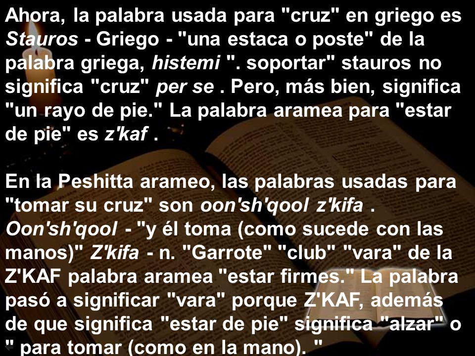 Ahora, la palabra usada para cruz en griego es Stauros - Griego - una estaca o poste de la palabra griega, histemi . soportar stauros no significa cruz per se . Pero, más bien, significa un rayo de pie. La palabra aramea para estar de pie es z kaf .