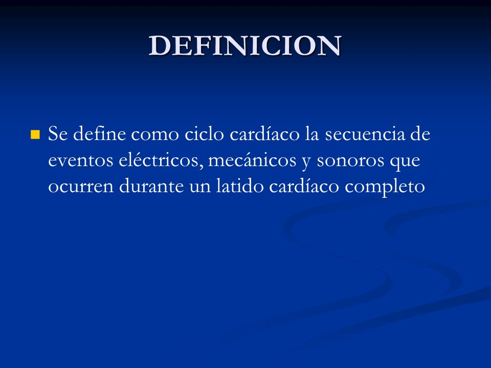 DEFINICION Se define como ciclo cardíaco la secuencia de eventos eléctricos, mecánicos y sonoros que ocurren durante un latido cardíaco completo.