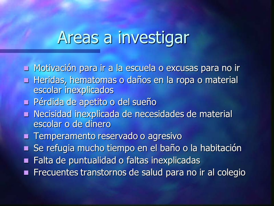 Areas a investigar Motivación para ir a la escuela o excusas para no ir. Heridas, hematomas o daños en la ropa o material escolar inexplicados.