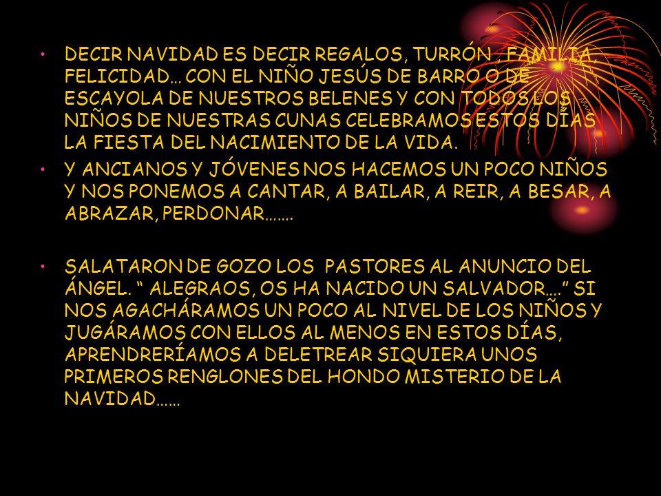 DECIR NAVIDAD ES DECIR REGALOS, TURRÓN , FAMILIA, FELICIDAD… CON EL NIÑO JESÚS DE BARRO O DE ESCAYOLA DE NUESTROS BELENES Y CON TODOS LOS NIÑOS DE NUESTRAS CUNAS CELEBRAMOS ESTOS DÍAS LA FIESTA DEL NACIMIENTO DE LA VIDA.
