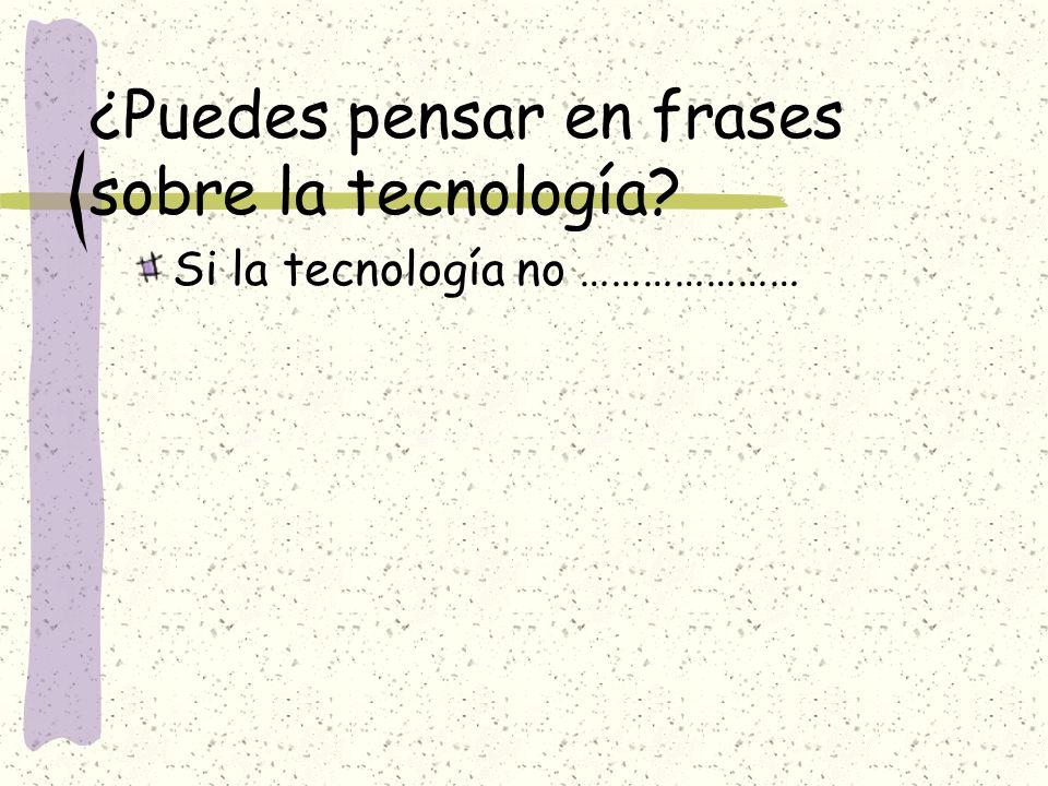 ¿Puedes pensar en frases sobre la tecnología