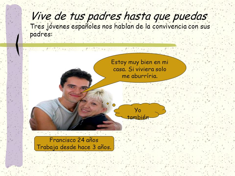 Vive de tus padres hasta que puedas Tres jóvenes españoles nos hablan de la convivencia con sus padres: