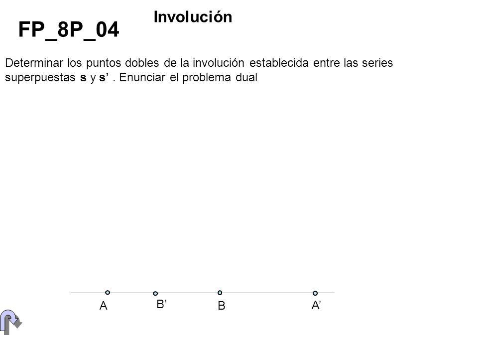 InvoluciónFP_8P_04. Determinar los puntos dobles de la involución establecida entre las series superpuestas s y s' . Enunciar el problema dual.