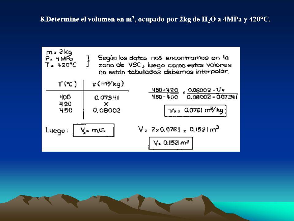 8.Determine el volumen en m3, ocupado por 2kg de H2O a 4MPa y 420°C.