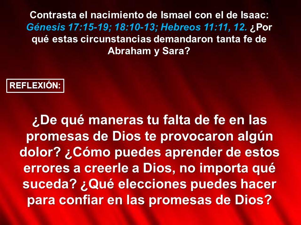 Contrasta el nacimiento de Ismael con el de Isaac: Génesis 17:15-19; 18:10-13; Hebreos 11:11, 12. ¿Por qué estas circunstancias demandaron tanta fe de Abraham y Sara