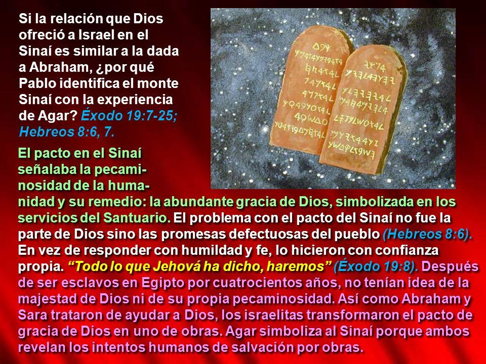 Si la relación que Dios ofreció a Israel en el Sinaí es similar a la dada a Abraham, ¿por qué Pablo identifica el monte Sinaí con la experiencia de Agar Éxodo 19:7-25; Hebreos 8:6, 7.