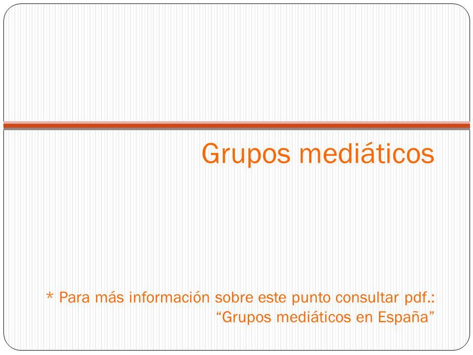 Grupos mediáticos * Para más información sobre este punto consultar pdf.: Grupos mediáticos en España